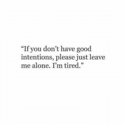 """Being Alone, Good, and You: If you don't have good  intentions, please just leave  me alone. I'm tired."""""""