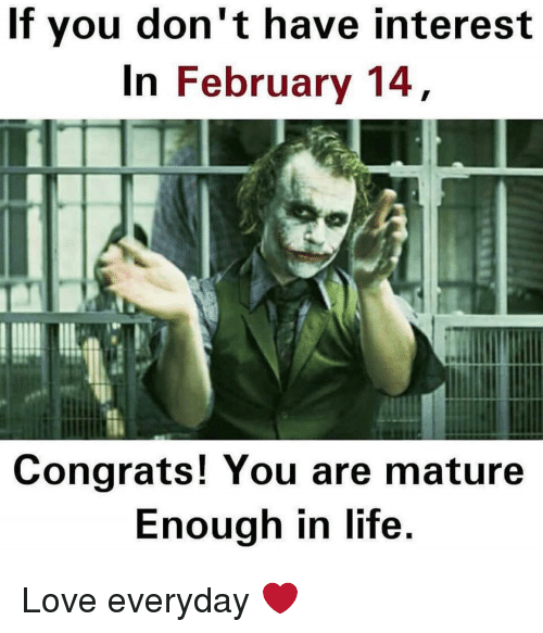 Congrations: If you don't have interest  In February 14  Congrats! You are mature  Enough in life. Love everyday ❤️