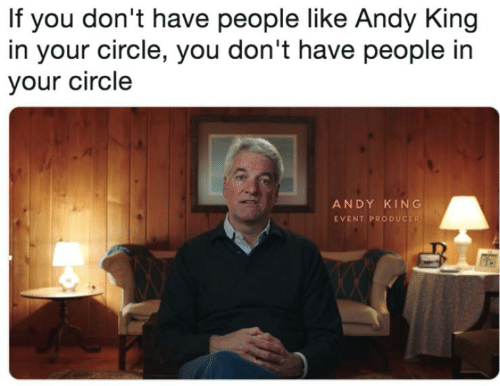 Andy King: If you don't have people like Andy King  in your circle, you don't have people in  your circle  ANDY KING  EVENT PRODUCER