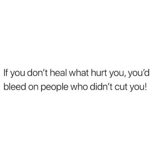 Who, You, and What: If you don't heal what hurt you, you'd  bleed on people who didn't cut you!