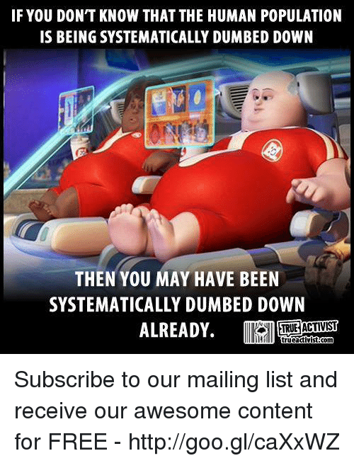 Memes, 🤖, and Goo: IF YOU DONT KNOW THAT THE HUMAN POPULATION  IS BEING SYSTEMATICALLY DUMBED DOWN  THEN YOU MAY HAVE BEEN  SYSTEMATICALLY DUMBED DOWN  ALREADY. Subscribe to our mailing list and receive our awesome content for FREE - http://goo.gl/caXxWZ
