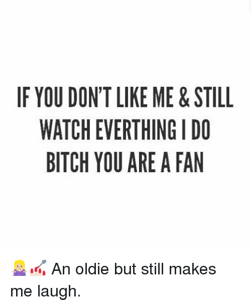 fanning: IF YOU DONT LIKE ME&STILL  WATCH EVERTHING I DO  BITCH YOU ARE A FAN 🤷🏼♀️💅🏻 An oldie but still makes me laugh.