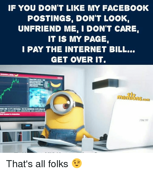 Thats All Folk: IF YOU DON'T LIKE MY FACEBOOK  POSTINGS. DON'T LOOK  UNFRIEND ME. I DON'T CARE  IT IS MY PAGE  PAY THE INTERNET BILL...  GET OVER IT. That's all folks 😉