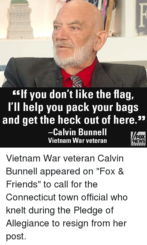 """allegiance: """"If you don't like the flag,  l'll help you pack your bags  and get the heck out of here.""""  Calvin Bunnell  Vietnam War veteran  FOX  NEWS Vietnam War veteran Calvin Bunnell appeared on """"Fox & Friends"""" to call for the Connecticut town official who knelt during the Pledge of Allegiance to resign from her post."""