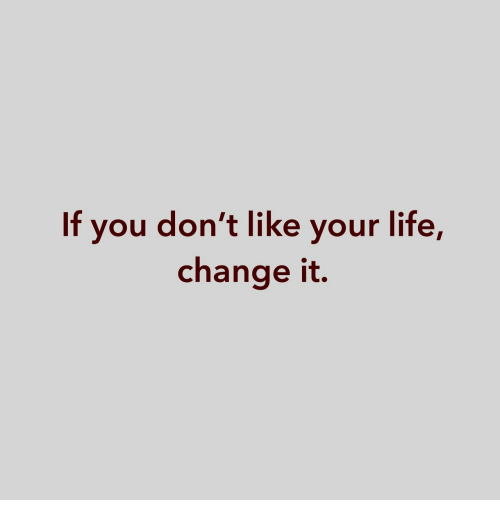 Life Change: If you don't like your life,  change it.