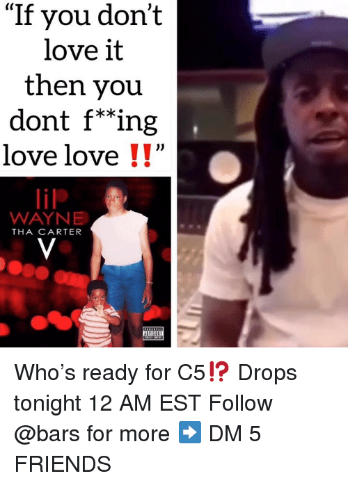 """Friends, Love, and Memes: """"If you don't  love it  then you  dont f*""""ing  love love !!""""  lilP  WAYNE  THA CARTER Who's ready for C5⁉️ Drops tonight 12 AM EST Follow @bars for more ➡️ DM 5 FRIENDS"""