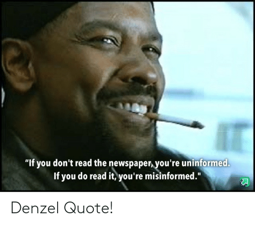 "newspaper: ""If you don't read the newspaper, you're uninformed.  If you do read it, you're misinformed."" Denzel Quote!"