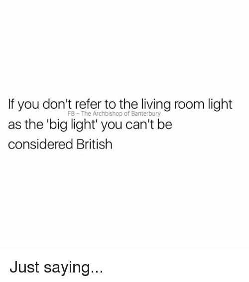 lighted: If you don't refer to the living room light  FB The Archbishop of Banterbury  he big light' you can't be  considered British Just saying...