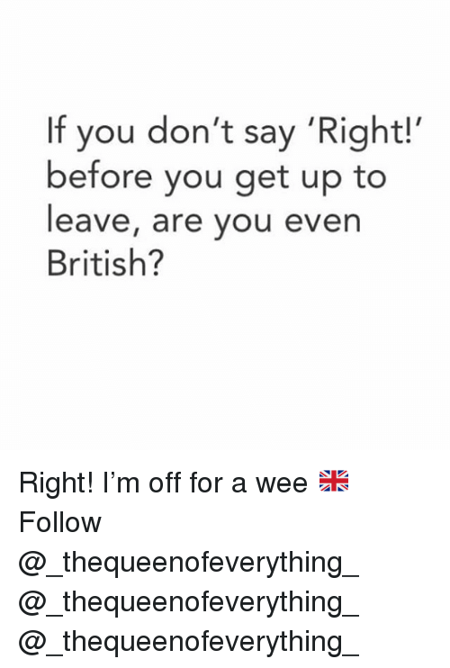 Memes, Wee, and British: If you don't say 'Right!'  before you get up to  eave, are you even  British? Right! I'm off for a wee 🇬🇧 Follow @_thequeenofeverything_ @_thequeenofeverything_ @_thequeenofeverything_