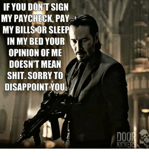 Opinionated: IF YOU DONT SIGN  MY PAYCHECK, PAY  MY BILLS OR SLEEP  IN MY BED YOUR  OPINION OF ME  DOESN'T MEAN  SHIT SORRY TO  DISAPPOINT YOU  DOO