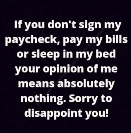 Dank, Sorry, and Sleep: If you don't sign my  paycheck, pay my bills  or sleep in my bed  your opinion of me  means absolutely  nothing. Sorry to  disappoint vou!