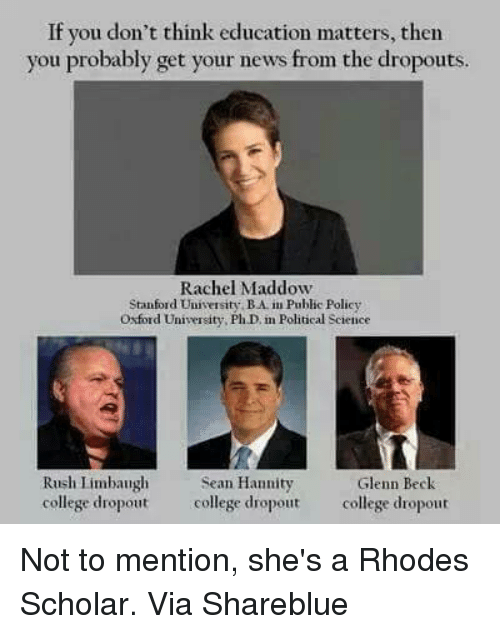 Rush Limbaugh: If you don't think education matters, then  you probably get your news from the dropouts  Rachel Maddow  Stanford University BAim Public Policy  Oxford University, PhD in Political Science  Rush Limbaugh  Sean Hannity  Glenn Beck  college dropout college dropout  college dropout Not to mention, she's a Rhodes Scholar.   Via  Shareblue