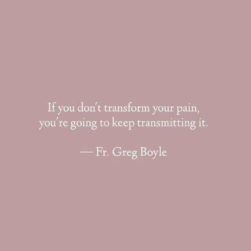 Pain, You, and Transform: If you don't transform your pain,  you're going to keep transmitting it.  Fr. Greg Boyle