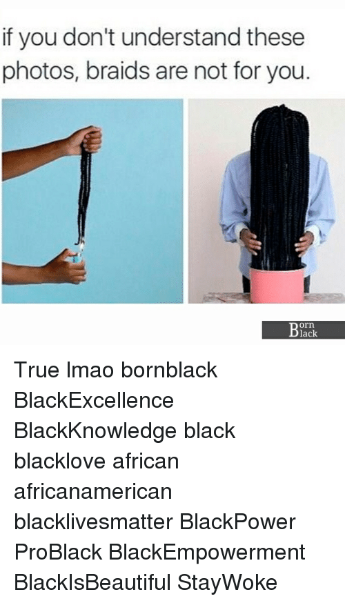 Black Lives Matter, Braids, and Lmao: if you don't understand these  photos, braids are not for you.  orn  lack True lmao bornblack BlackExcellence BlackKnowledge black blacklove african africanamerican blacklivesmatter BlackPower ProBlack BlackEmpowerment BlackIsBeautiful StayWoke