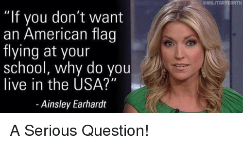 """ainsley: """"If you don't want  an American flag  flying at your  school, why do you  live in the USA?""""  Ainsley Earhardt  OMILITARYEARTH A Serious Question!"""