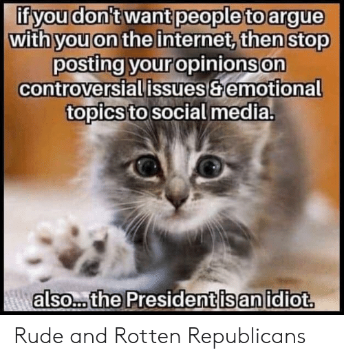 Arguing, Internet, and Rude: if you don't want people to argue  with you on the internet, then stop  posting your opinions on  controversial issues&emotional  topics to social media.  Aalso... the President is an idiot. Rude and Rotten Republicans