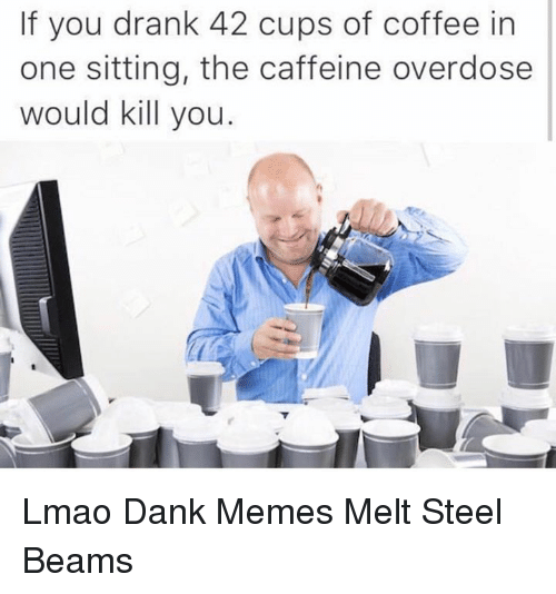 steel beams: If you drank 42 cups of coffee in  one sitting, the caffeine overdose  would kill you Lmao Dank Memes Melt Steel Beams
