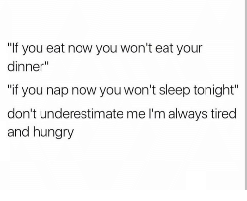 """Hungry, Sleep, and You: """"If you eat now you won't eat your  dinner  """"if you nap now you won't sleep tonight""""  don't underestimate me I'm always tired  and hungry"""