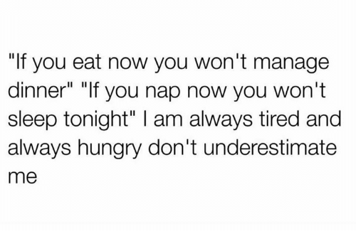 """Hungryness: """"If you eat now you won't manage  dinner"""" """"If you nap now you won't  sleep tonight"""" l am always tired and  always hungry don't underestimate  me"""