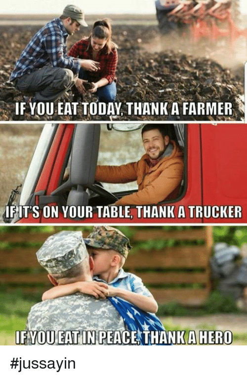 trucker: IF YOU EAT TODAY THANK A FARMER  IFITS ON YOUR TABLE, THANK A TRUCKER  IFYOUEAT IN PEACE THANK AHERO #jussayin