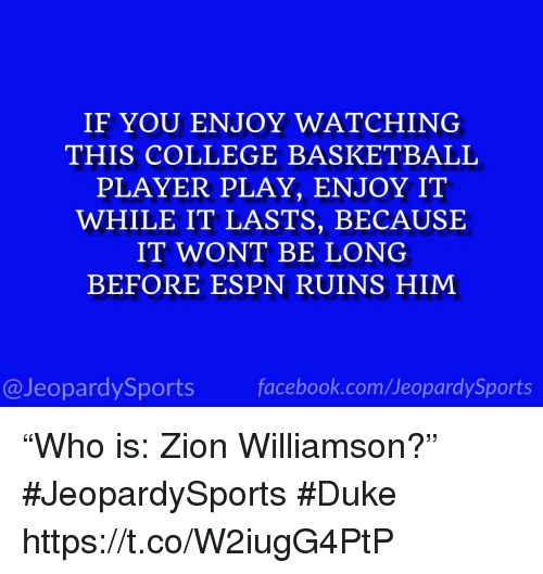 "Basketball, College, and College Basketball: IF YOU ENJOY WATCHING  THIS COLLEGE BASKETBALL  PLAYER PLAY, ENJOY IT  WHILE IT LASTS, BECAUSE  IT WONT BE LONG  BEFORE ESPN RUINS HIM  @JeopardySports facebook.com/JeopardySports ""Who is: Zion Williamson?"" #JeopardySports #Duke https://t.co/W2iugG4PtP"