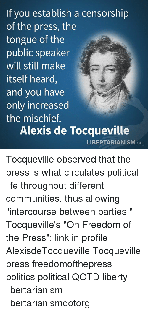 """Observative: If you establish a censorship  of the press, the  tongue of the  public speaker  will still make  itself heard,  and you have  only increased  the mischief  Alexis de Tocqueville  LIBERTARIANISM.org Tocqueville observed that the press is what circulates political life throughout different communities, thus allowing """"intercourse between parties."""" Tocqueville's """"On Freedom of the Press"""": link in profile AlexisdeTocqueville Tocqueville press freedomofthepress politics political QOTD liberty libertarianism libertarianismdotorg"""