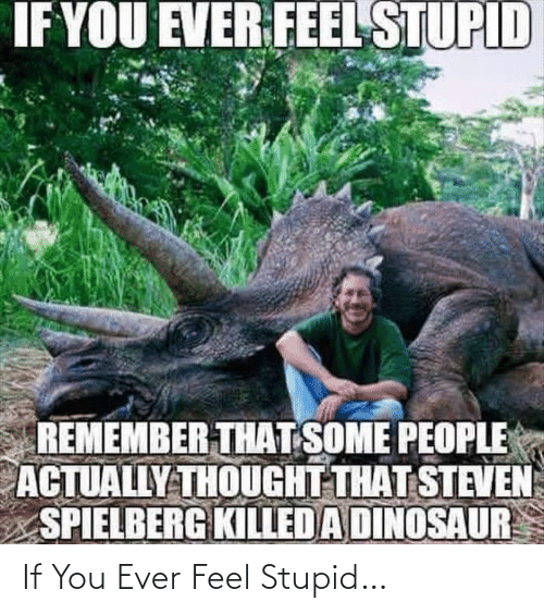Dinosaur: IF YOU EVER FEEL STUPID  REMEMBER THAT SOME PEOPLE  ACTUALLY THOUGHT THAT STEVEN  SPIELBERG KILLED A DINOSAUR If You Ever Feel Stupid…