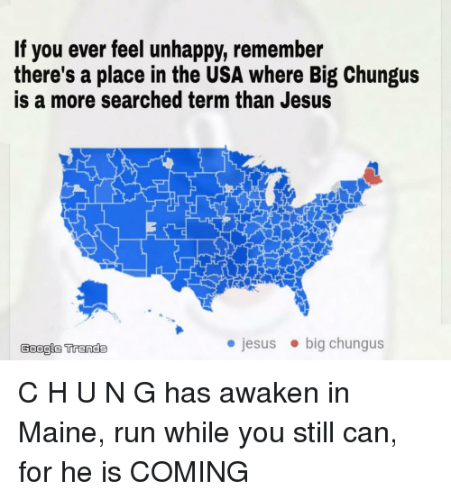 Maine: If you ever feel unhappy, remember  there's a place in the USA where Big Chungus  is a more searched term than Jesus  Google Trends  jesusbig chungus C H U N G has awaken in Maine, run while you still can, for he is COMING