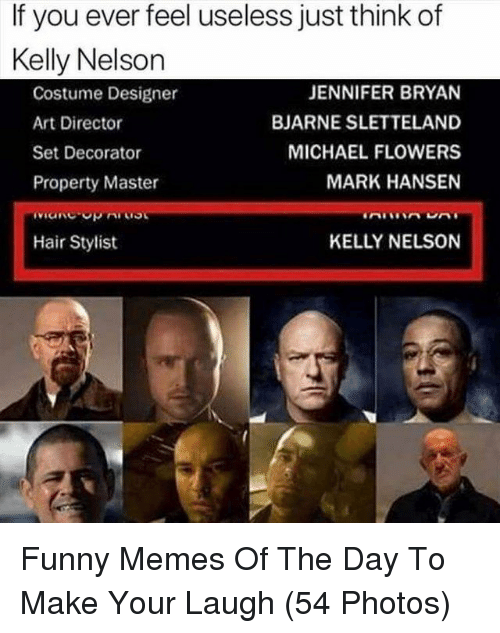 Funny, Memes, and Flowers: If you ever feel useless just think of  Kelly Nelson  Costume Designer  Art Director  Set Decorator  Property Master  JENNIFER BRYAN  BJARNE SLETTELAND  MICHAEL FLOWERS  MARK HANSEN  Hair Stylist  KELLY NELSON Funny Memes Of The Day To Make Your Laugh (54 Photos)