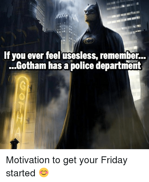 Friday, Memes, and Police: If you ever feel usesless, remember...  ...Gotham has a police department Motivation to get your Friday started 😊