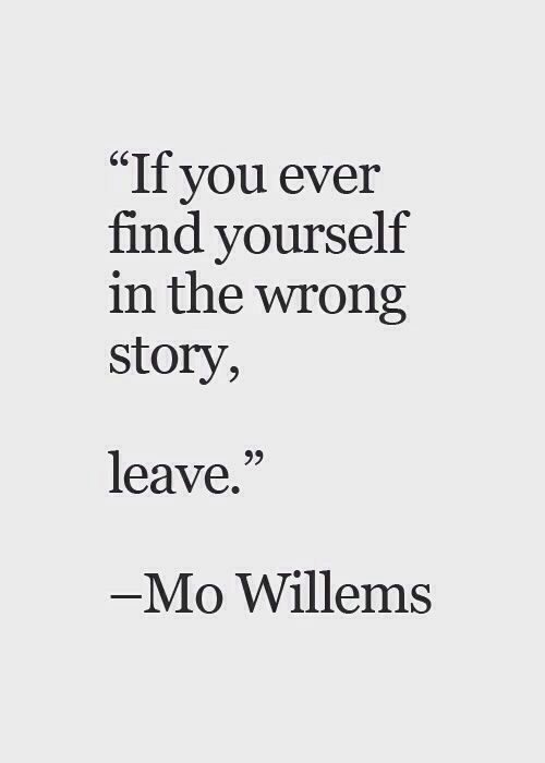 """find yourself: """"If you ever  find yourself  in the wrong  story,  65  leave.""""  Mo Willems"""