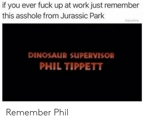 Dinosaur, Jurassic Park, and Work: if you ever fuck up at work just remember  this asshole from Jurassic Park  degrayfang  DINOSAUR SUPERVISOR  PHIL TIPPETT Remember Phil