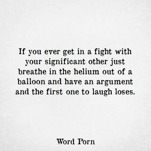 just breathe: If you ever get in a fight with  your significant other just  breathe in the helium out of a  balloon and have an argument  and the first one to laugh loses.  Word Porn