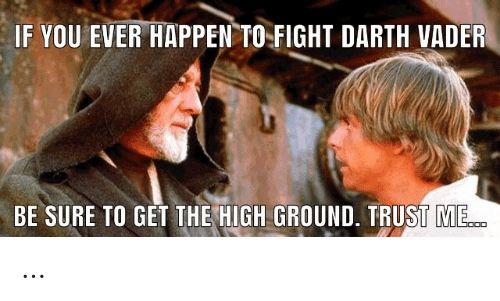 darth: IF YOU EVER HAPPEN TO  FIGHT DARTH VADER  BE SURE TO GET THE HIGH GROUND. TRUST ME. …