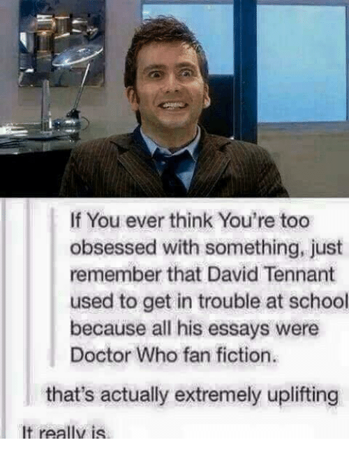 fan fiction: If You ever think You're too  obsessed with something, just  remember that David Tennant  used to get in trouble at school  because all his essays were  Doctor Who fan fiction.  that's actually extremely uplifting  It really is