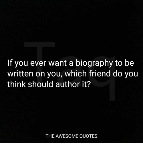Quotes, Awesome, and Friend: If you ever want a biography to be  written on you, which friend do you  think should author it?  THE AWESOME QUOTES