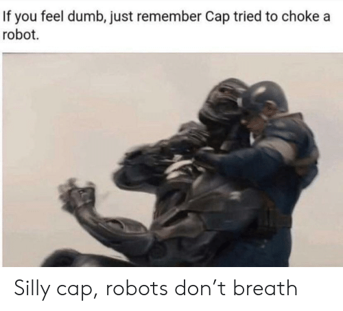 Dumb, Robot, and Don: If you feel dumb, just remember Cap tried to choke a  robot Silly cap, robots don't breath