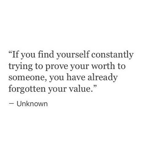 """Unknown, You, and Find: """"If you find yourself constantly  trying to prove your worth to  someone, you have already  forgotten your value.  Unknown"""