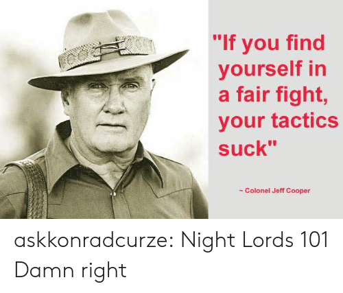 "Tumblr, Blog, and Fight: ""If you find  yourself in  a fair fight,  your tactics  suck""  Colonel Jeff Cooper askkonradcurze:  Night Lords 101  Damn right"