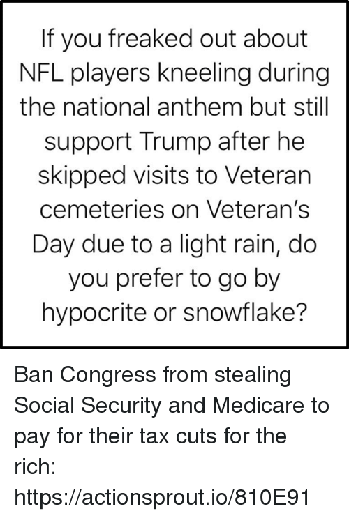 Nfl, National Anthem, and Hypocrite: If you freaked out about  NFL players kneeling during  the national anthem but still  support Trump after he  skipped visits to Veteran  cemeteries on Veteran's  Day due to a light rain, do  you prefer to go by  hypocrite or snowflake? Ban Congress from stealing Social Security and Medicare to pay for their tax cuts for the rich: https://actionsprout.io/810E91
