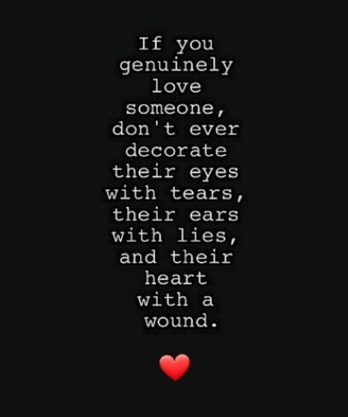 Love, Heart, and You: If you  genuinely  love  someone,  don't ever  decorate  their eyes  with tears,  their ears  with lies,  and their  heart  with a  wound