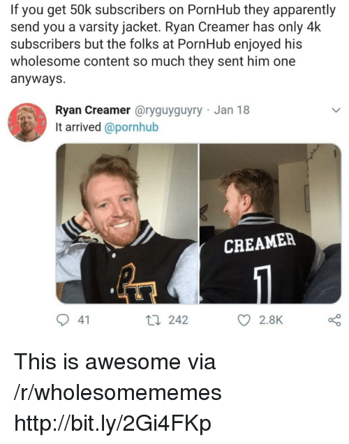Apparently, Pornhub, and Http: If you get 50k subscribers on PornHub they apparently  send you a varsity jacket. Ryan Creamer has only 4k  subscribers but the folks at PornHub enjoyed his  wholesome content so much they sent him one  anyways  Ryan Creamer @ryguyguyry Jan 18  It arrived @pornhub  CREAMER  41  t0 242  2.8K This is awesome via /r/wholesomememes http://bit.ly/2Gi4FKp