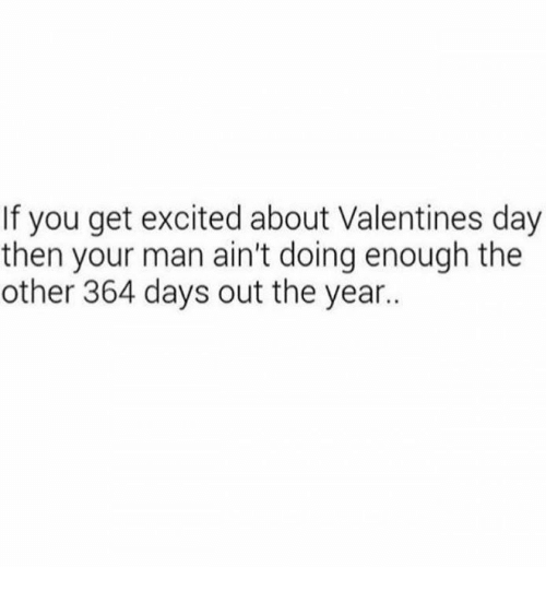 Excition: If you get excited about Valentines day  then your man ain't doing enough the  other 364 days out the year..