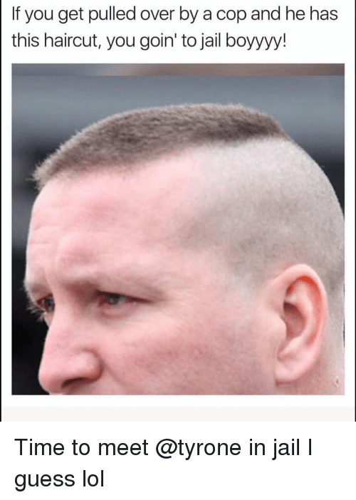 tyrone: If you get pulled over by a cop and he has  this haircut, you goin' to jail boyyyy! Time to meet @tyrone in jail I guess lol