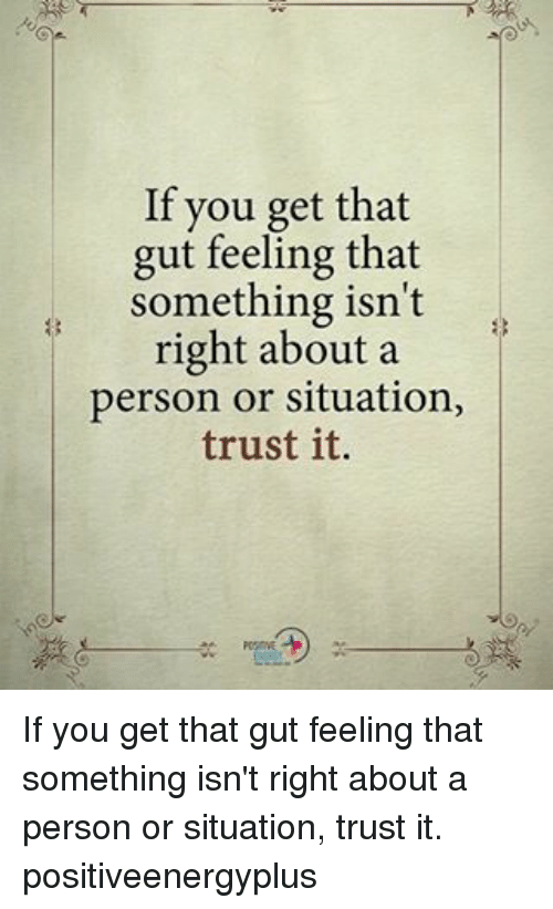 Gut Feeling: If you get that  gut feeling that  something isn't  right about a  person or situation,  trust it. If you get that gut feeling that something isn't right about a person or situation, trust it. positiveenergyplus