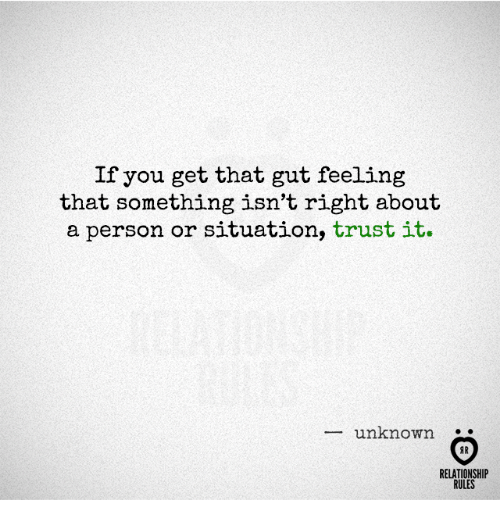Gut Feeling: If you get that gut feeling  that something isn't right about  a person or situation,  trust it.  unknown  RELATIONSHIP  RULES
