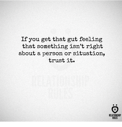 Gut Feeling: If you get that gut feeling  that something isn't right  about a person or situation,  trust it.  RELATIONSHIP  RULES
