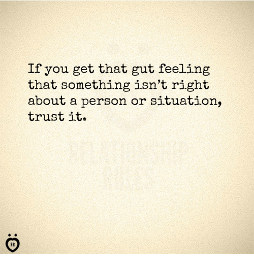 Gut Feeling: If you get that gut feeling  that something isn't right  about a person or situation,  trust it.