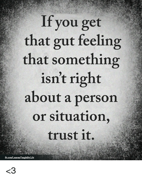 Gut Feeling: If you get  that gut feeling  that something  isn't right  about a person  or situation,  trust it.  fb.com/LessonsTaughtByLife <3