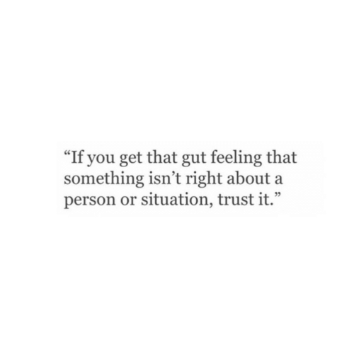 "Gut Feeling: ""If you get that gut feeling that  something isn't right about a  person or situation, trust it."